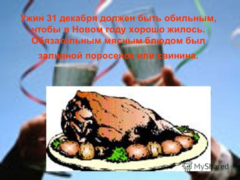Ужин 31 декабря должен быть обильным, чтобы в Новом году хорошо жилось. Обязательным мясным блюдом был заливной поросенок или свинина.