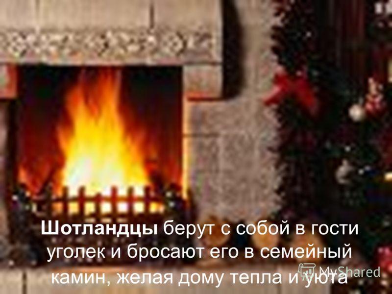 Шотландцы берут с собой в гости уголек и бросают его в семейный камин, желая дому тепла и уюта