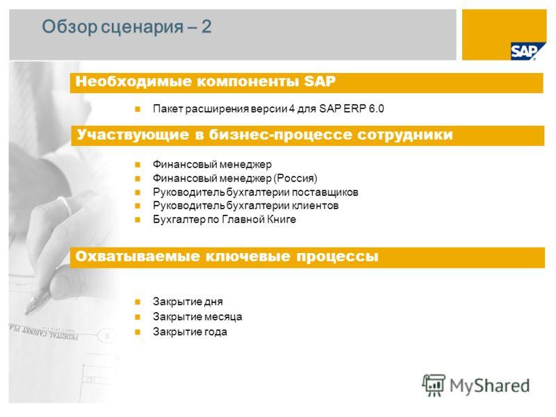 Обзор сценария – 2 Пакет расширения версии 4 для SAP ERP 6.0 Финансовый менеджер Финансовый менеджер (Россия) Руководитель бухгалтерии поставщиков Руководитель бухгалтерии клиентов Бухгалтер по Главной Книге Закрытие дня Закрытие месяца Закрытие года
