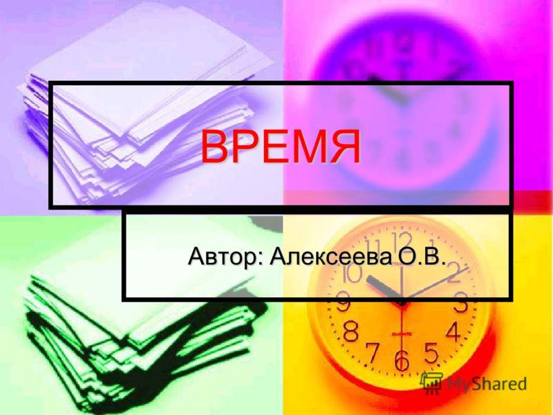 ВРЕМЯ Автор: Алексеева О.В.