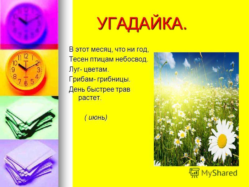 УГАДАЙКА. УГАДАЙКА. В этот месяц, что ни год, Тесен птицам небосвод. Луг- цветам. Грибам- грибницы. День быстрее трав растет. ( июнь) ( июнь)