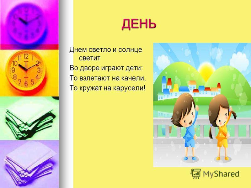 ДЕНЬ ДЕНЬ Днем светло и солнце светит Во дворе играют дети: То взлетают на качели, То кружат на карусели!