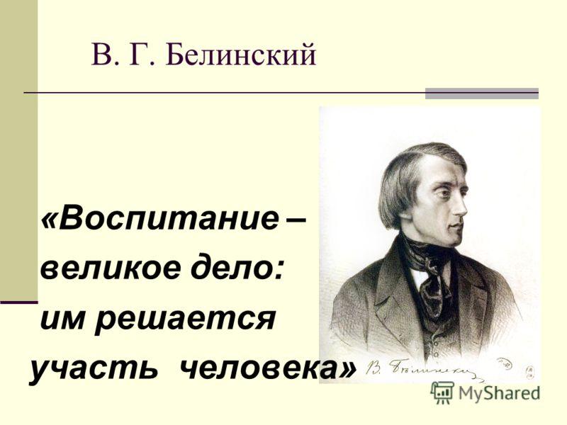 В. Г. Белинский «Воспитание – великое дело: им решается участь человека»