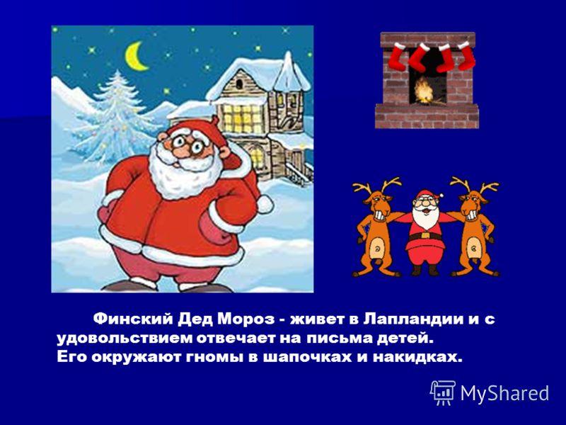 Финский Дед Мороз - живет в Лапландии и с удовольствием отвечает на письма детей. Его окружают гномы в шапочках и накидках.