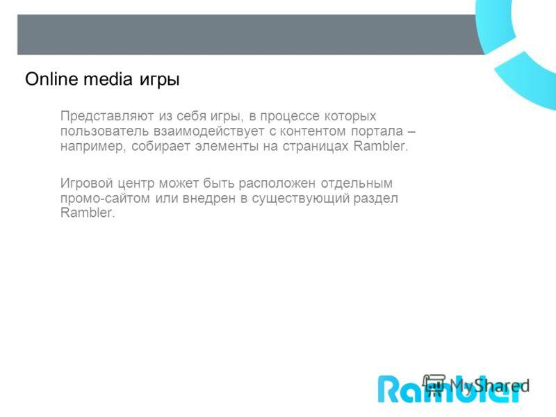 Представляют из себя игры, в процессе которых пользователь взаимодействует с контентом портала – например, собирает элементы на страницах Rambler. Игровой центр может быть расположен отдельным промо-сайтом или внедрен в существующий раздел Rambler. O