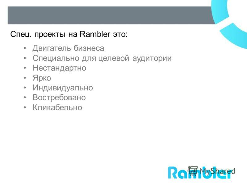 Спец. проекты на Rambler это: Двигатель бизнеса Специально для целевой аудитории Нестандартно Ярко Индивидуально Востребовано Кликабельно