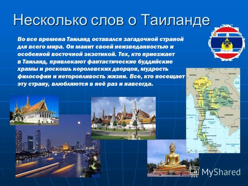 Несколько слов о Таиланде Во все времена Таиланд оставался загадочной страной для всего мира. Он манит своей неизведанностью и особенной восточной экзотикой. Тех, кто приезжает в Таиланд, привлекают фантастические буддийские храмы и роскошь королевск