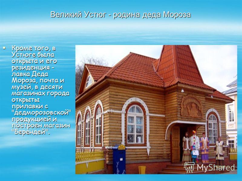 Великий Устюг - родина деда Мороза Кроме того, в Устюге была открыта и его резиденция - лавка Деда Мороза, почта и музей, в десяти магазинах города открыты прилавки с