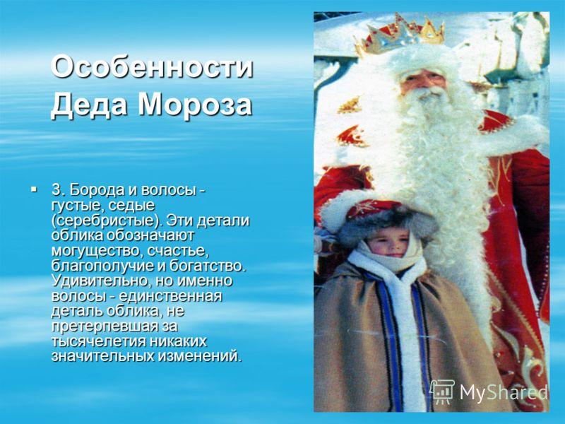 Особенности Деда Мороза 3. Борода и волосы - густые, седые (серебристые). Эти детали облика обозначают могущество, счастье, благополучие и богатство. Удивительно, но именно волосы - единственная деталь облика, не претерпевшая за тысячелетия никаких з