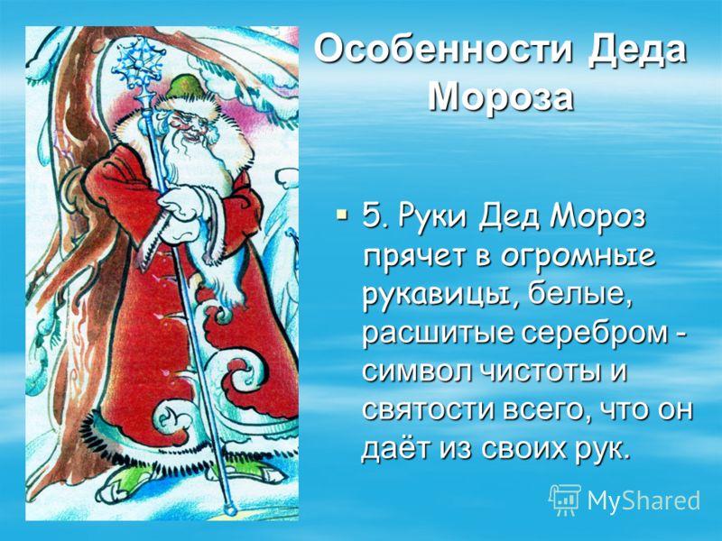 Особенности Деда Мороза 5. Руки Дед Мороз прячет в огромные рукавицы, белые, расшитые серебром - символ чистоты и святости всего, что он даёт из своих рук. 5. Руки Дед Мороз прячет в огромные рукавицы, белые, расшитые серебром - символ чистоты и свят
