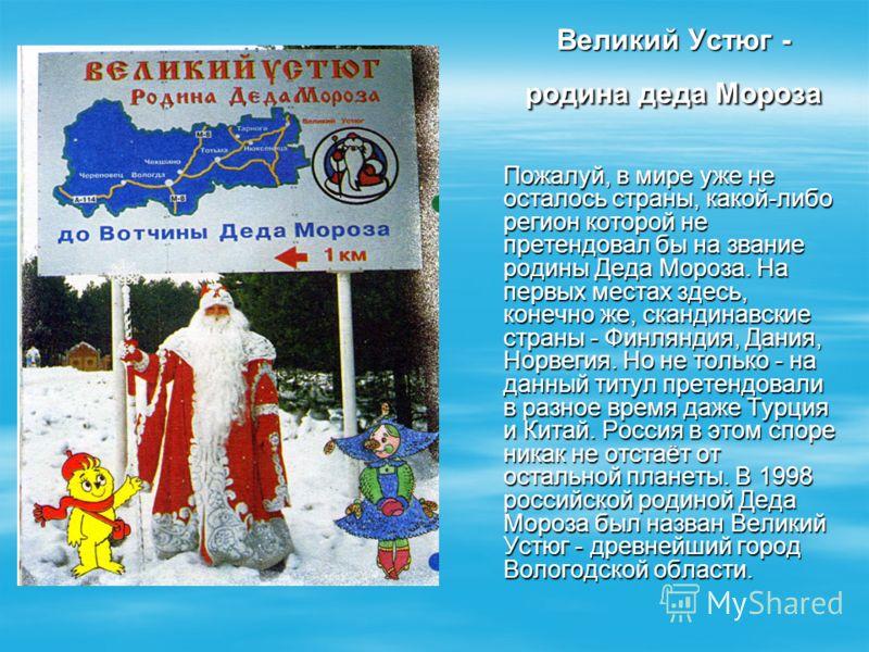 Великий Устюг - родина деда Мороза Пожалуй, в мире уже не осталось страны, какой-либо регион которой не претендовал бы на звание родины Деда Мороза. На первых местах здесь, конечно же, скандинавские страны - Финляндия, Дания, Норвегия. Но не только -