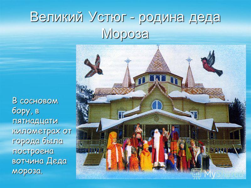 Великий Устюг - родина деда Мороза В сосновом бору, в пятнадцати километрах от города была построена вотчина Деда мороза.