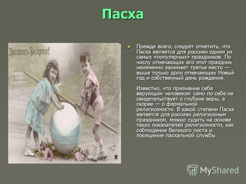 Пасха Прежде всего, следует отметить, что Пасха является для россиян одним из самых «популярных» праздников. По числу отмечающих его этот праздник неизменно занимает третье место выше только доли отмечающих Новый год и собственный день рождения. Изве