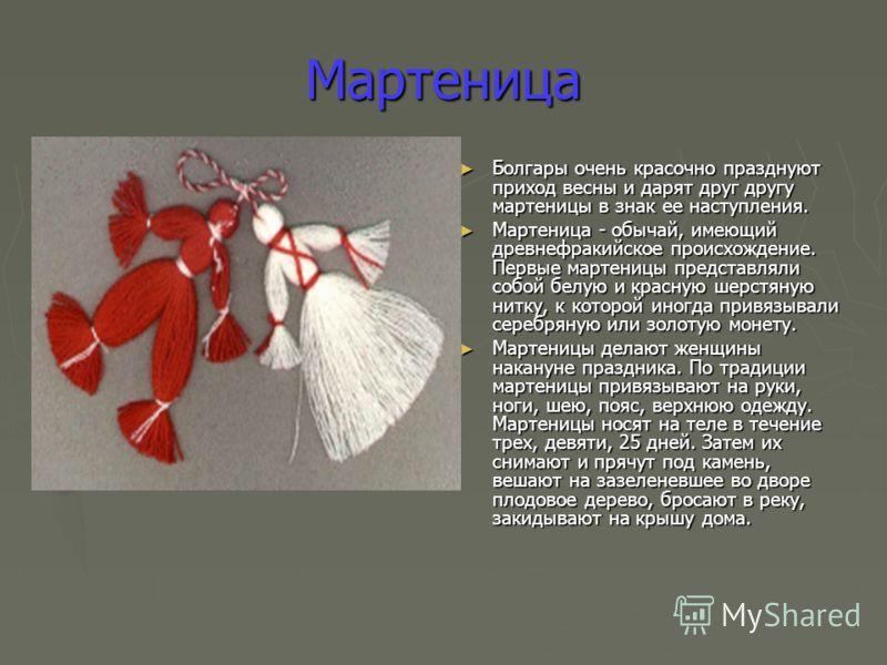Мартеница Болгары очень красочно празднуют приход весны и дарят друг другу мартеницы в знак ее наступления. Болгары очень красочно празднуют приход весны и дарят друг другу мартеницы в знак ее наступления. Мартеница - обычай, имеющий древнефракийское