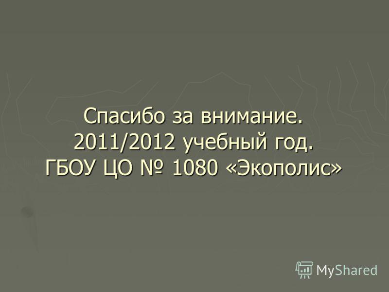 Спасибо за внимание. 2011/2012 учебный год. ГБОУ ЦО 1080 «Экополис»