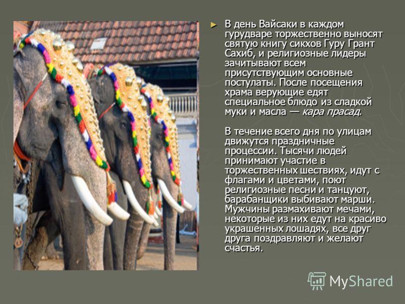 В день Вайсаки в каждом гурудваре торжественно выносят святую книгу сикхов Гуру Грант Сахиб, и религиозные лидеры зачитывают всем присутствующим основные постулаты. После посещения храма верующие едят специальное блюдо из сладкой муки и масла кара пр