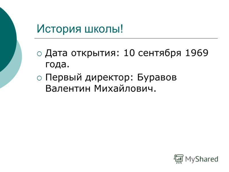 История школы! Дата открытия: 10 сентября 1969 года. Первый директор: Буравов Валентин Михайлович.