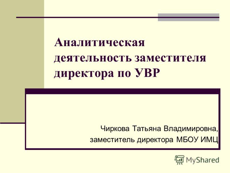 Аналитическая деятельность заместителя директора по УВР Чиркова Татьяна Владимировна, заместитель директора МБОУ ИМЦ