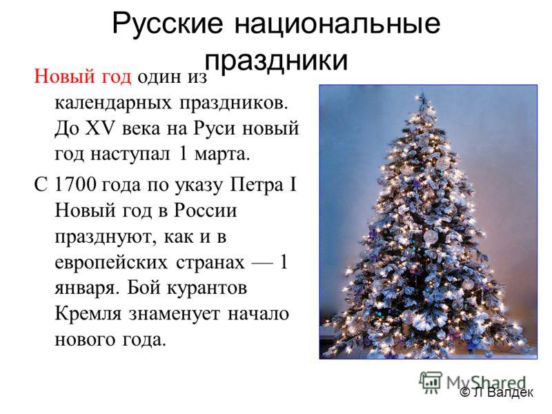 Русские национальные праздники Новый год один из календарных праздников. До XV века на Руси новый год наступал 1 марта. С 1700 года по указу Петра I Новый год в России празднуют, как и в европейских странах 1 января. Бой курантов Кремля знаменует нач
