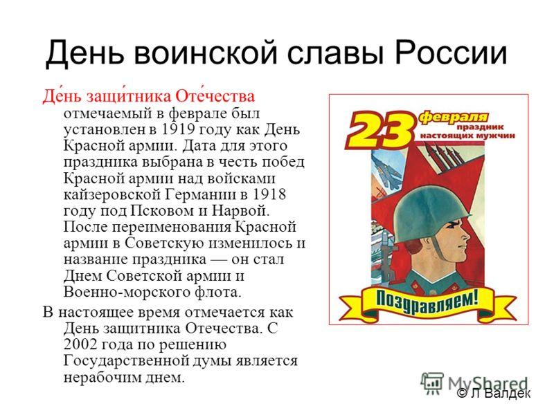 День воинской славы России Де́нь защи́тника Оте́чества отмечаемый в феврале был установлен в 1919 году как День Красной армии. Дата для этого праздника выбрана в честь побед Красной армии над войсками кайзеровской Германии в 1918 году под Псковом и Н