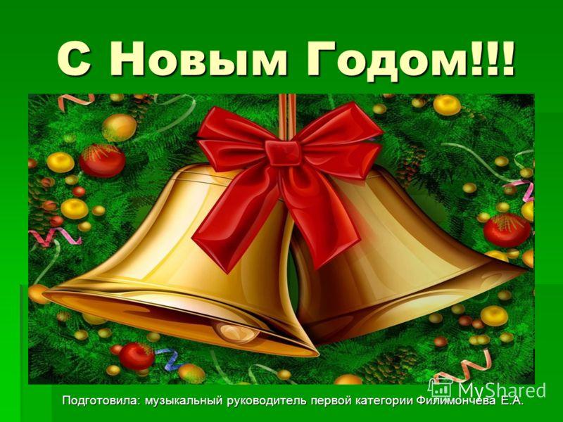 С Новым Годом!!! Подготовила: музыкальный руководитель первой категории Филимончева Е.А.