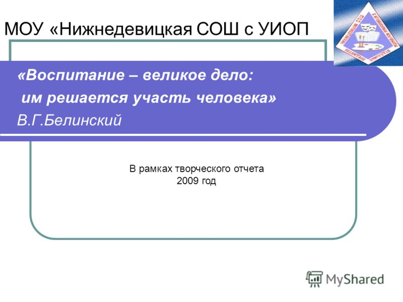«Воспитание – великое дело: им решается участь человека» В.Г.Белинский В рамках творческого отчета 2009 год МОУ «Нижнедевицкая СОШ с УИОП