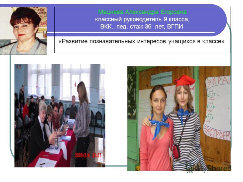 Мацнева Александра Егоровна классный руководитель 9 класса, ВКК., пед. стаж 36 лет, ВГПИ «Развитие познавательных интересов учащихся в классе»