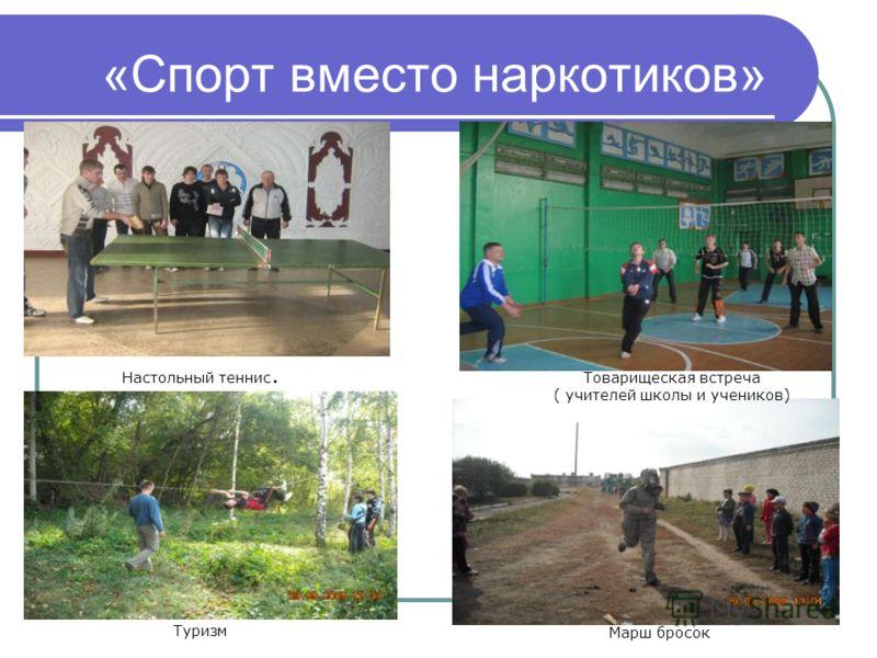 «Спорт вместо наркотиков» Настольный теннис. Туризм Товарищеская встреча ( учителей школы и учеников) Марш бросок