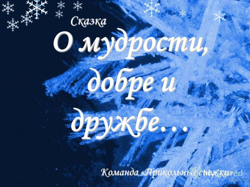 О мудрости, добре и дружбе… Команда «Прикольные снежки» Сказка