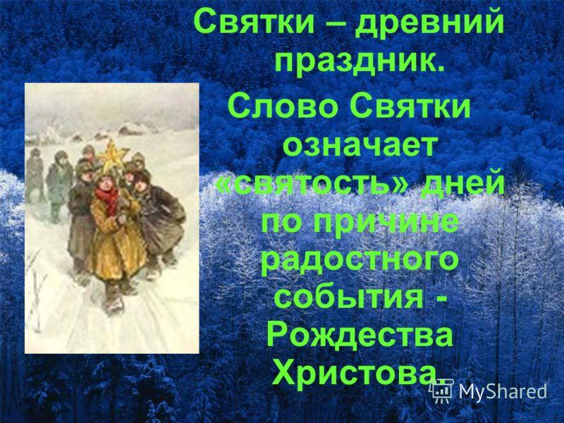 Святки – древний праздник. Слово Святки означает «святость» дней по причине радостного события - Рождества Христова.