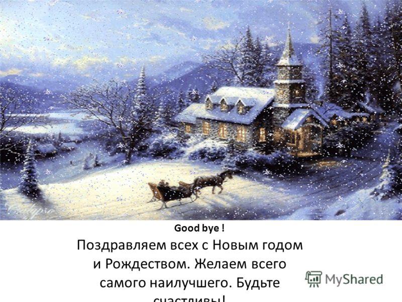 Good bye ! Поздравляем всех с Новым годом и Рождеством. Желаем всего самого наилучшего. Будьте счастливы!
