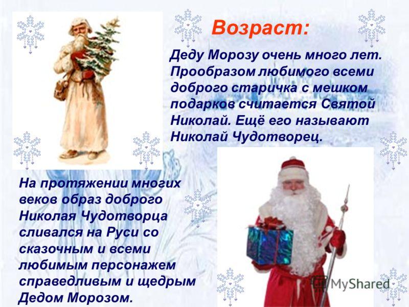 На протяжении многих веков образ доброго Николая Чудотворца сливался на Руси со сказочным и всеми любимым персонажем справедливым и щедрым Дедом Морозом. Возраст: Деду Морозу очень много лет. Прообразом любимого всеми доброго старичка с мешком подарк