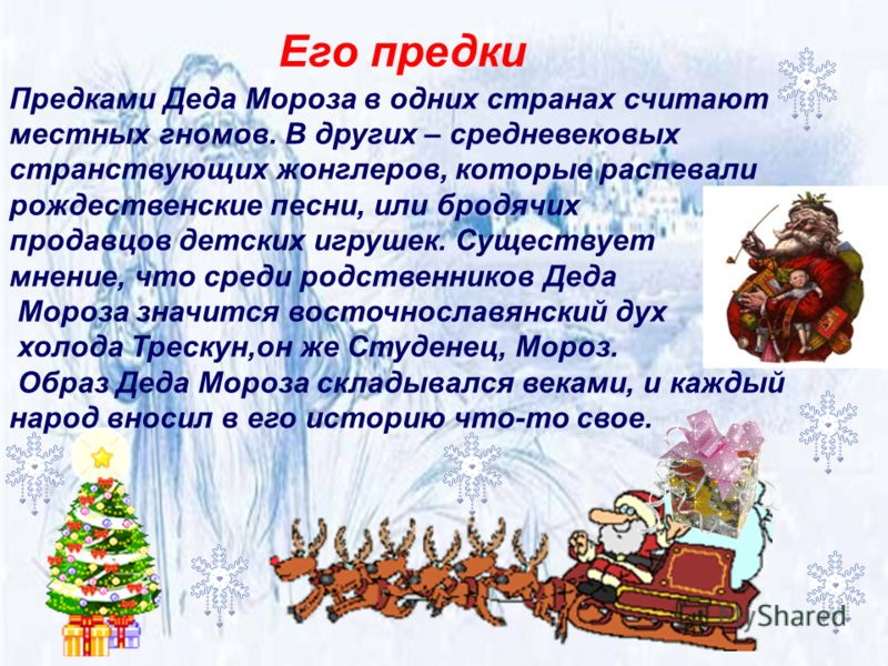 Предками Деда Мороза в одних странах считают местных гномов. В других – средневековых странствующих жонглеров, которые распевали рождественские песни, или бродячих продавцов детских игрушек. Существует мнение, что среди родственников Деда Мороза знач