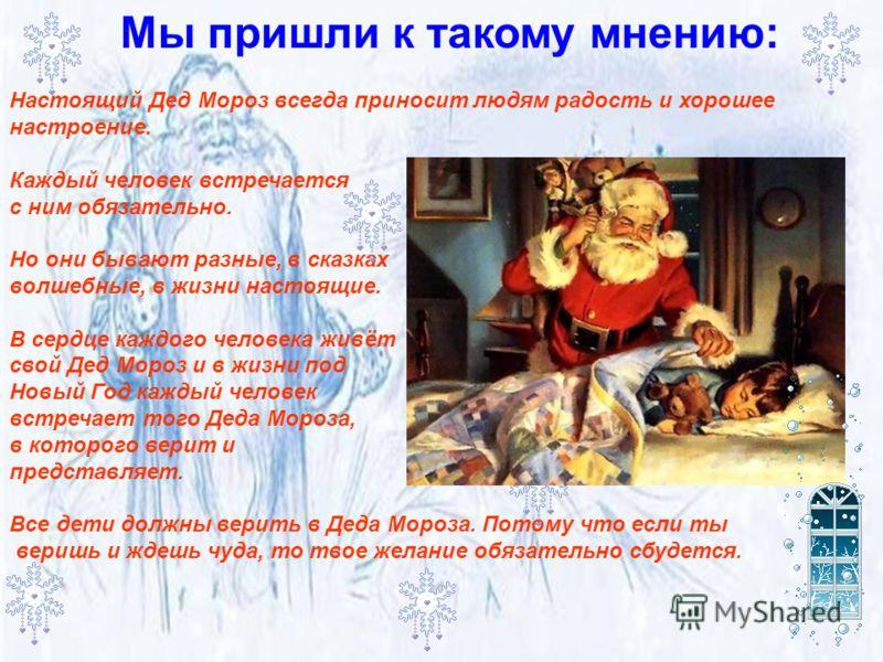 Мы пришли к такому мнению: Настоящий Дед Мороз всегда приносит людям радость и хорошее настроение. Каждый человек встречается с ним обязательно. Но они бывают разные, в сказках волшебные, в жизни настоящие. В сердце каждого человека живёт свой Дед Мо