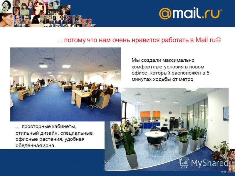 Мы создали максимально комфортные условия в новом офисе, который расположен в 5 минутах ходьбы от метро … просторные кабинеты, стильный дизайн, специальные офисные растения, удобная обеденная зона. …потому что нам очень нравится работать в Mail.ru