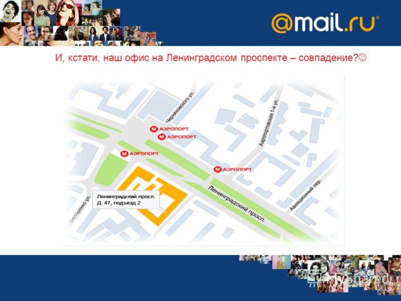 И, кстати, наш офис на Ленинградском проспекте – совпадение?