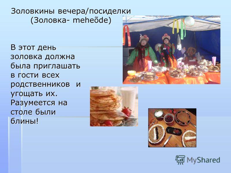 Золовкины вечера/посиделки (Золовка- meheõde) В этот день золовка должна была приглашать в гости всех родственников и угощать их. Разумеется на столе были блины!