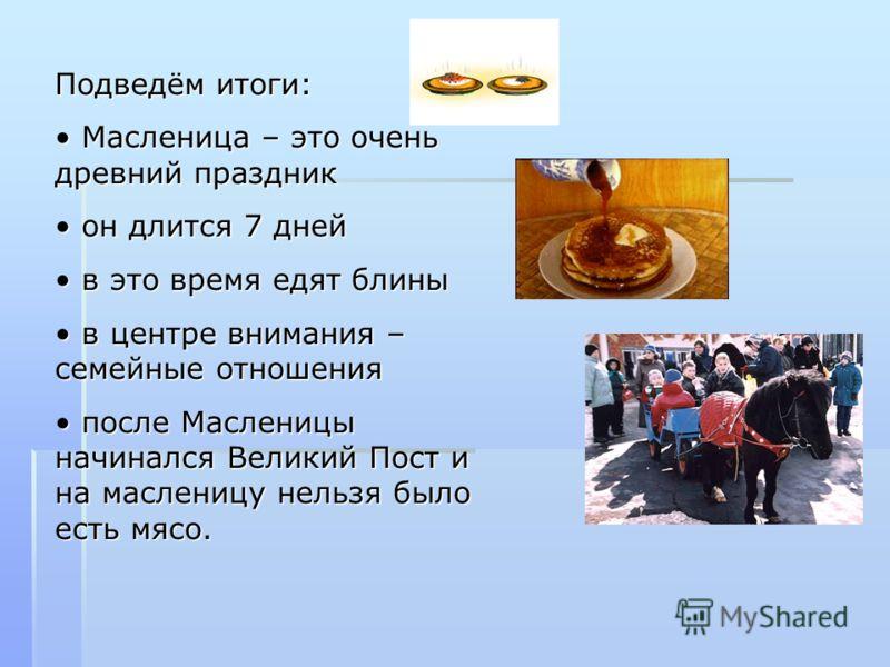 Подведём итоги: Масленица – это очень древний праздник Масленица – это очень древний праздник он длится 7 дней он длится 7 дней в это время едят блины в это время едят блины в центре внимания – семейные отношения в центре внимания – семейные отношени