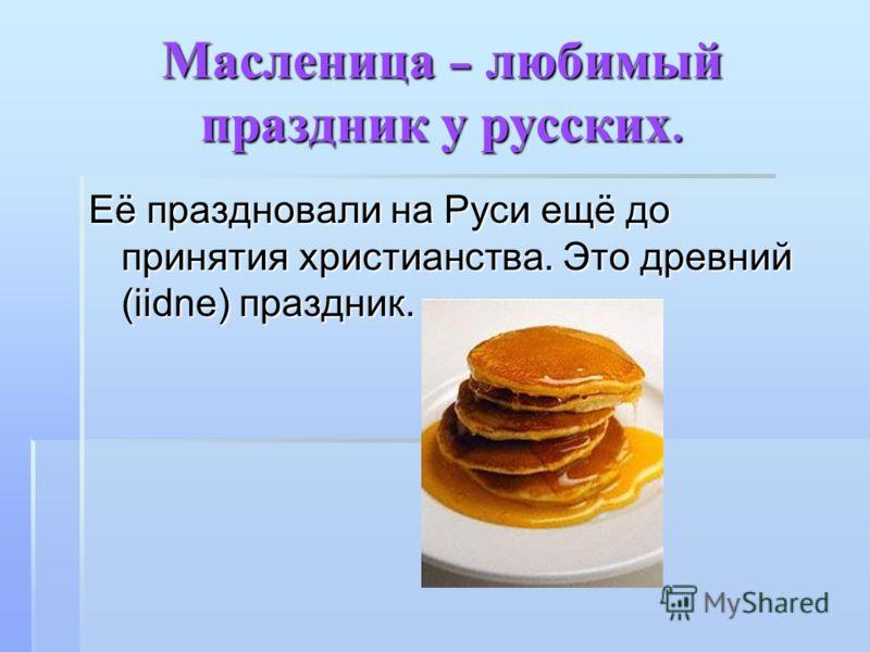 Масленица – любимый праздник у русских. Её праздновали на Руси ещё до принятия христианства. Это древний (iidne) праздник.