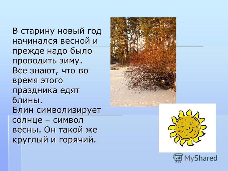 В старину новый год начинался весной и прежде надо было проводить зиму. Все знают, что во время этого праздника едят блины. Блин символизирует солнце – символ весны. Он такой же круглый и горячий.
