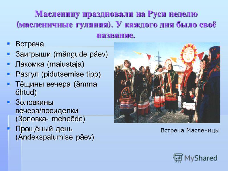 Масленицу праздновали на Руси неделю ( масленичные гуляния ). У каждого дня было своё название. Встреча Встреча Заигрыши (mängude päev) Заигрыши (mängude päev) Лакомка (maiustaja) Лакомка (maiustaja) Разгул (pidutsemise tipp) Разгул (pidutsemise tipp