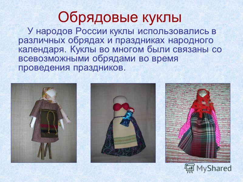 Обрядовые куклы У народов России куклы использовались в различных обрядах и праздниках народного календаря. Куклы во многом были связаны со всевозможными обрядами во время проведения праздников.