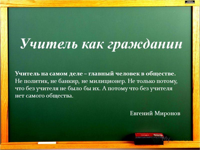 Учитель как гражданин Учитель на самом деле – главный человек в обществе. Не политик, не банкир, не милиционер. Не только потому, что без учителя не было бы их. А потому что без учителя нет самого общества. Евгений Миронов