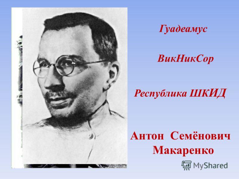 Гуадеамус ВикНикСор Республика ШК ИД Антон Семёнович Макаренко
