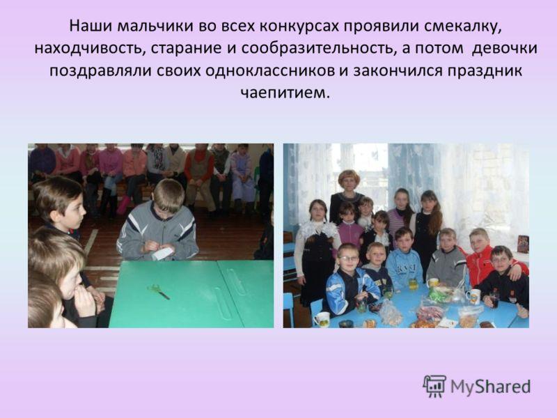 Наши мальчики во всех конкурсах проявили смекалку, находчивость, старание и сообразительность, а потом девочки поздравляли своих одноклассников и закончился праздник чаепитием.