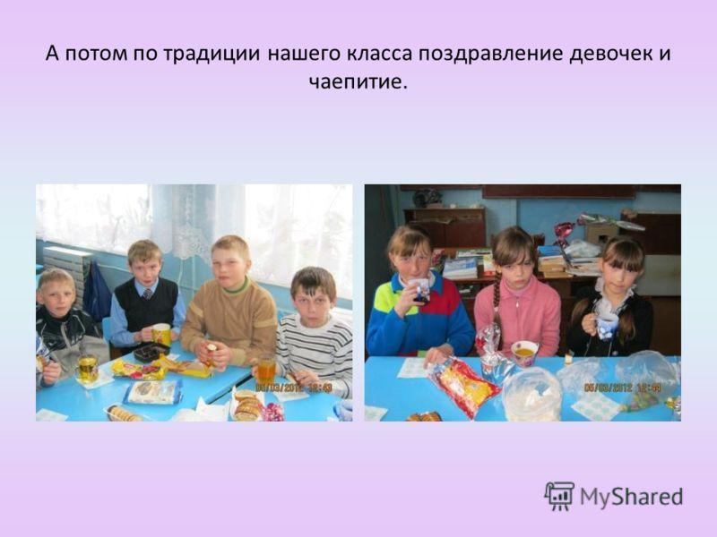 А потом по традиции нашего класса поздравление девочек и чаепитие.