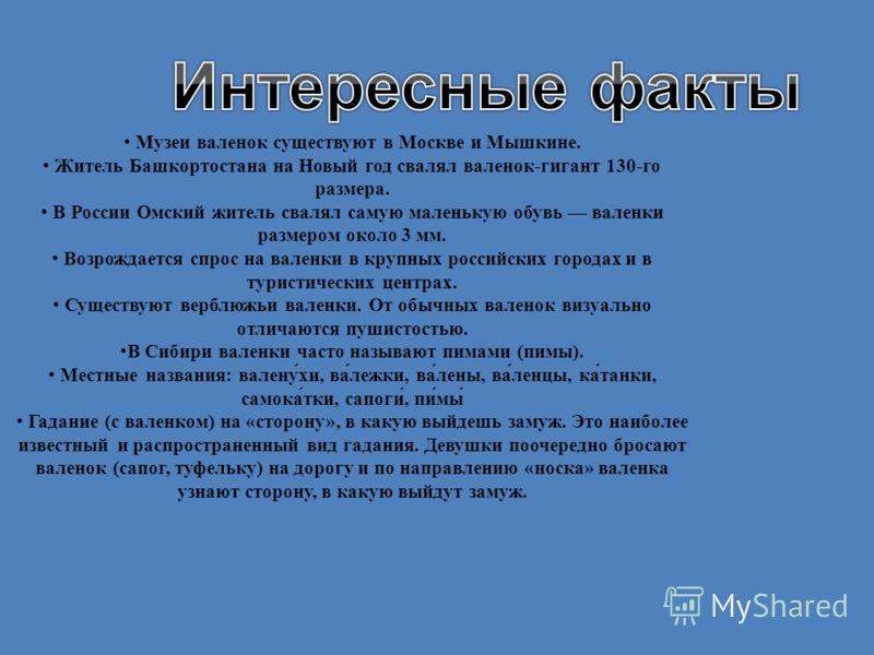 Музеи валенок существуют в Москве и Мышкине. Житель Башкортостана на Новый год свалял валенок-гигант 130-го размера. В России Омский житель свалял самую маленькую обувь валенки размером около 3 мм. Возрождается спрос на валенки в крупных российских г