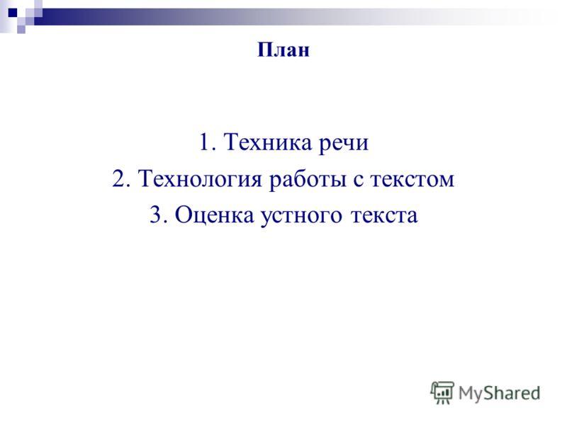 План 1. Техника речи 2. Технология работы с текстом 3. Оценка устного текста