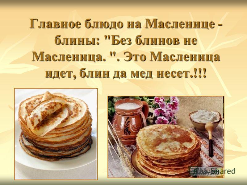Главное блюдо на Масленице - блины: Без блинов не Масленица. . Это Масленица идет, блин да мед несет.!!!