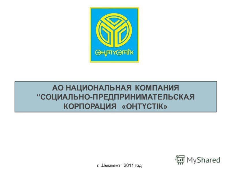 АО НАЦИОНАЛЬНАЯ КОМПАНИЯ СОЦИАЛЬНО-ПРЕДПРИНИМАТЕЛЬСКАЯ КОРПОРАЦИЯ «ОҢТҮСТІК» г. Шымкент 2011 год
